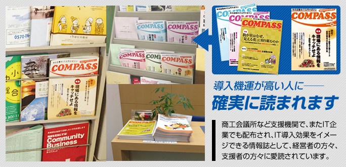 商工会議所など支援機関で、またIT企業でも配布され、IT導入効果をイメージできる情報誌として、経営者の方々、支援者の方々に愛読されています。